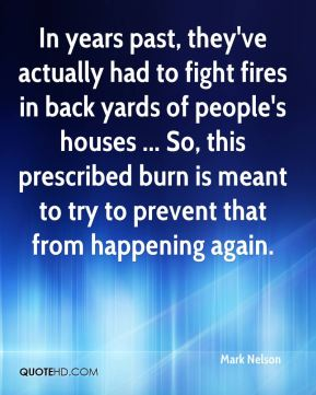 Mark Nelson  - In years past, they've actually had to fight fires in back yards of people's houses ... So, this prescribed burn is meant to try to prevent that from happening again.