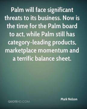 Mark Nelson  - Palm will face significant threats to its business. Now is the time for the Palm board to act, while Palm still has category-leading products, marketplace momentum and a terrific balance sheet.