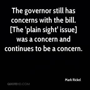 Mark Rickel  - The governor still has concerns with the bill. [The 'plain sight' issue] was a concern and continues to be a concern.