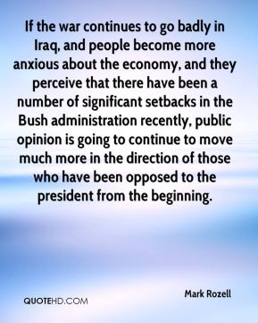 Mark Rozell  - If the war continues to go badly in Iraq, and people become more anxious about the economy, and they perceive that there have been a number of significant setbacks in the Bush administration recently, public opinion is going to continue to move much more in the direction of those who have been opposed to the president from the beginning.