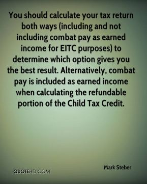 Mark Steber  - You should calculate your tax return both ways (including and not including combat pay as earned income for EITC purposes) to determine which option gives you the best result. Alternatively, combat pay is included as earned income when calculating the refundable portion of the Child Tax Credit.