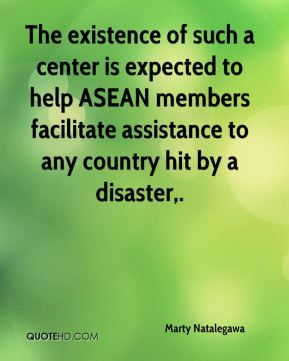 Marty Natalegawa  - The existence of such a center is expected to help ASEAN members facilitate assistance to any country hit by a disaster.