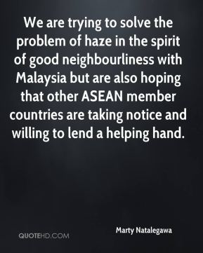 Marty Natalegawa  - We are trying to solve the problem of haze in the spirit of good neighbourliness with Malaysia but are also hoping that other ASEAN member countries are taking notice and willing to lend a helping hand.