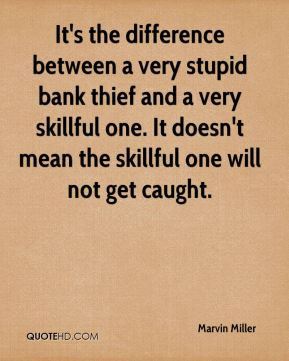 Marvin Miller  - It's the difference between a very stupid bank thief and a very skillful one. It doesn't mean the skillful one will not get caught.
