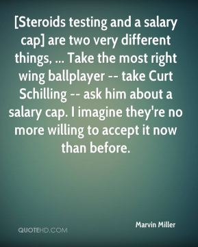 Marvin Miller  - [Steroids testing and a salary cap] are two very different things, ... Take the most right wing ballplayer -- take Curt Schilling -- ask him about a salary cap. I imagine they're no more willing to accept it now than before.