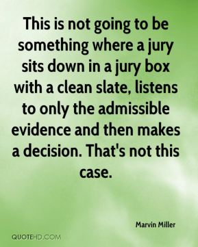 Marvin Miller  - This is not going to be something where a jury sits down in a jury box with a clean slate, listens to only the admissible evidence and then makes a decision. That's not this case.