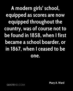 Mary A. Ward - A modern girls' school, equipped as scores are now equipped throughout the country, was of course not to be found in 1858, when I first became a school boarder, or in 1867, when I ceased to be one.