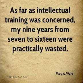 Mary A. Ward - As far as intellectual training was concerned, my nine years from seven to sixteen were practically wasted.