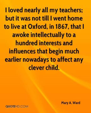 Mary A. Ward - I loved nearly all my teachers; but it was not till I went home to live at Oxford, in 1867, that I awoke intellectually to a hundred interests and influences that begin much earlier nowadays to affect any clever child.