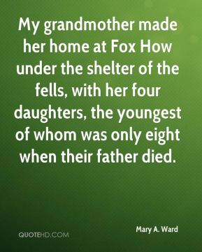 Mary A. Ward - My grandmother made her home at Fox How under the shelter of the fells, with her four daughters, the youngest of whom was only eight when their father died.