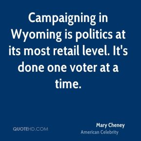 Mary Cheney - Campaigning in Wyoming is politics at its most retail level. It's done one voter at a time.