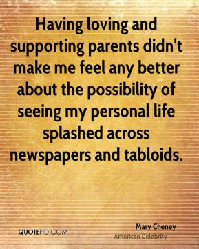Mary Cheney - Having loving and supporting parents didn't make me feel any better about the possibility of seeing my personal life splashed across newspapers and tabloids.