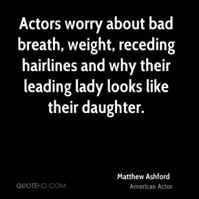 Actors worry about bad breath, weight, receding hairlines and why their leading lady looks like their daughter.