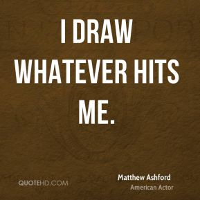 Matthew Ashford - I draw whatever hits me.