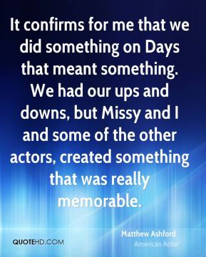 It confirms for me that we did something on Days that meant something. We had our ups and downs, but Missy and I and some of the other actors, created something that was really memorable.