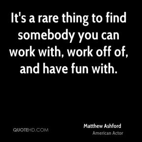 Matthew Ashford - It's a rare thing to find somebody you can work with, work off of, and have fun with.