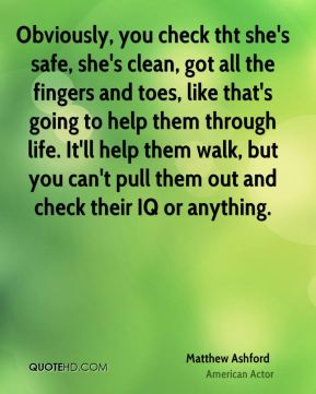 Obviously, you check tht she's safe, she's clean, got all the fingers and toes, like that's going to help them through life. It'll help them walk, but you can't pull them out and check their IQ or anything.