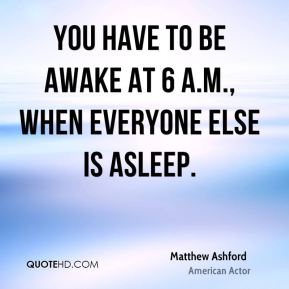 You have to be awake at 6 a.m., when everyone else is asleep.