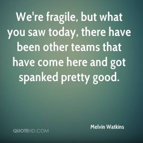 Melvin Watkins  - We're fragile, but what you saw today, there have been other teams that have come here and got spanked pretty good.