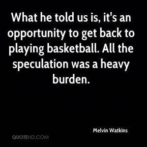 Melvin Watkins  - What he told us is, it's an opportunity to get back to playing basketball. All the speculation was a heavy burden.