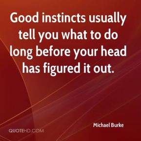 Good instincts usually tell you what to do long before your head has figured it out.