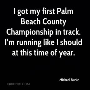 I got my first Palm Beach County Championship in track. I'm running like I should at this time of year.