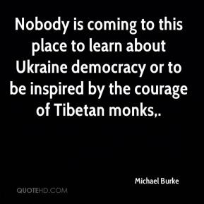 Nobody is coming to this place to learn about Ukraine democracy or to be inspired by the courage of Tibetan monks.