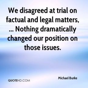 We disagreed at trial on factual and legal matters, ... Nothing dramatically changed our position on those issues.