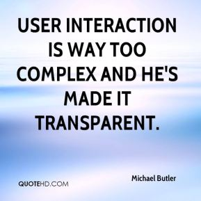 Michael Butler  - User interaction is way too complex and he's made it transparent.