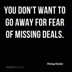 Michael Butler  - You don't want to go away for fear of missing deals.
