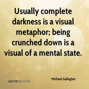 Michael Gallagher  - Usually complete darkness is a visual metaphor; being crunched down is a visual of a mental state.