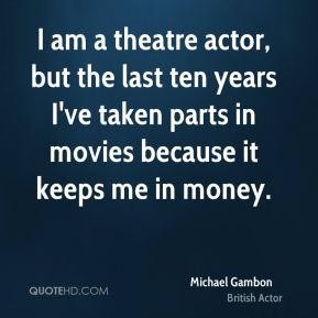 Michael Gambon - I am a theatre actor, but the last ten years I've taken parts in movies because it keeps me in money.