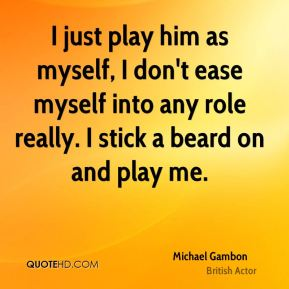 I just play him as myself, I don't ease myself into any role really. I stick a beard on and play me.