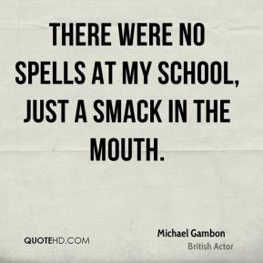There were no spells at my school, just a smack in the mouth.