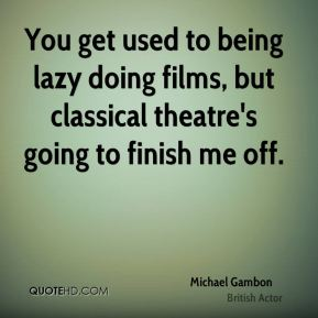 Michael Gambon - You get used to being lazy doing films, but classical theatre's going to finish me off.