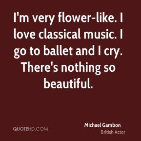 Michael Gambon - I'm very flower-like. I love classical music. I go to ballet and I cry. There's nothing so beautiful.