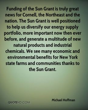 Michael Hoffman  - Funding of the Sun Grant is truly great news for Cornell, the Northeast and the nation. The Sun Grant is well positioned to help us diversify our energy supply portfolio, more important now then ever before, and generate a multitude of new natural products and industrial chemicals. We see many economic and environmental benefits for New York state farms and communities thanks to the Sun Grant.