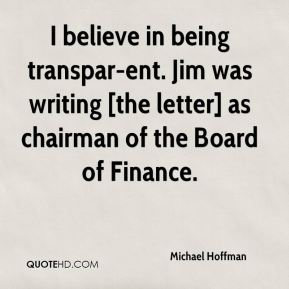Michael Hoffman  - I believe in being transpar-ent. Jim was writing [the letter] as chairman of the Board of Finance.