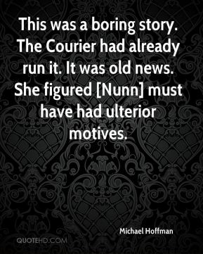 Michael Hoffman  - This was a boring story. The Courier had already run it. It was old news. She figured [Nunn] must have had ulterior motives.