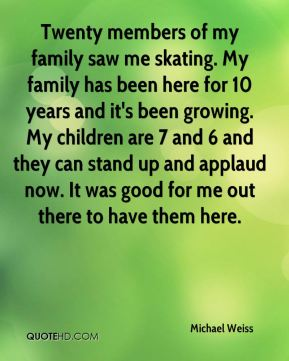 Twenty members of my family saw me skating. My family has been here for 10 years and it's been growing. My children are 7 and 6 and they can stand up and applaud now. It was good for me out there to have them here.