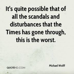Michael Wolff  - It's quite possible that of all the scandals and disturbances that the Times has gone through, this is the worst.