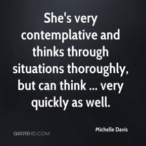 Michelle Davis  - She's very contemplative and thinks through situations thoroughly, but can think ... very quickly as well.