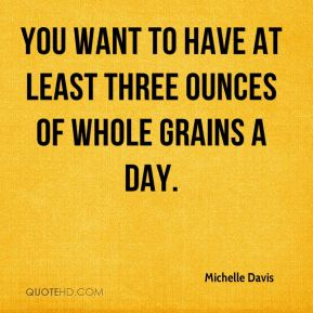 Michelle Davis  - You want to have at least three ounces of whole grains a day.