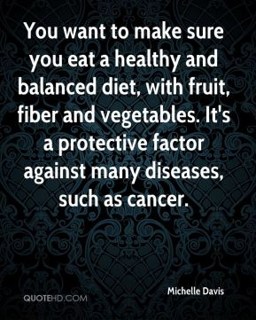 Michelle Davis  - You want to make sure you eat a healthy and balanced diet, with fruit, fiber and vegetables. It's a protective factor against many diseases, such as cancer.