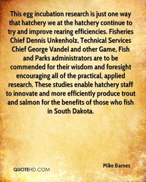Mike Barnes  - This egg incubation research is just one way that hatchery we at the hatchery continue to try and improve rearing efficiencies. Fisheries Chief Dennis Unkenholz, Technical Services Chief George Vandel and other Game, Fish and Parks administrators are to be commended for their wisdom and foresight encouraging all of the practical, applied research. These studies enable hatchery staff to innovate and more efficiently produce trout and salmon for the benefits of those who fish in South Dakota.