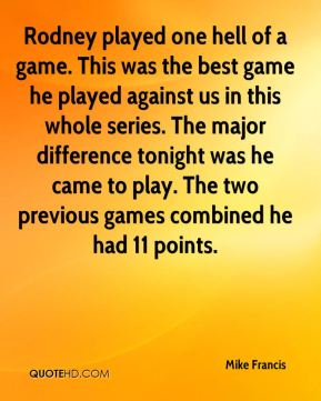 Mike Francis  - Rodney played one hell of a game. This was the best game he played against us in this whole series. The major difference tonight was he came to play. The two previous games combined he had 11 points.