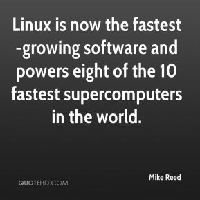 Mike Reed  - Linux is now the fastest-growing software and powers eight of the 10 fastest supercomputers in the world.