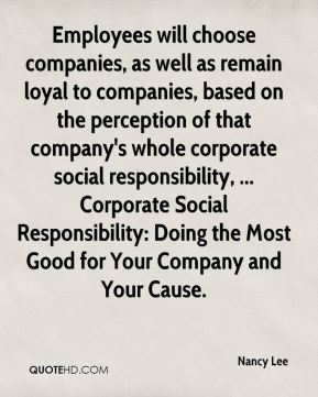 Nancy Lee  - Employees will choose companies, as well as remain loyal to companies, based on the perception of that company's whole corporate social responsibility, ... Corporate Social Responsibility: Doing the Most Good for Your Company and Your Cause.