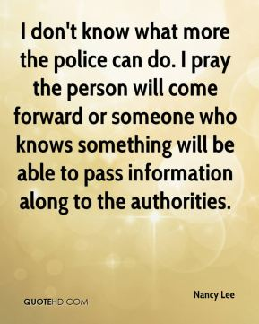 I don't know what more the police can do. I pray the person will come forward or someone who knows something will be able to pass information along to the authorities.