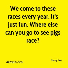 Nancy Lee  - We come to these races every year. It's just fun. Where else can you go to see pigs race?